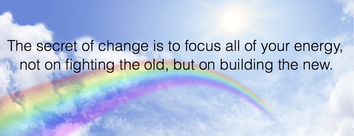 The secret of change is to focus all of our energy not on fighting the old, but on building the new